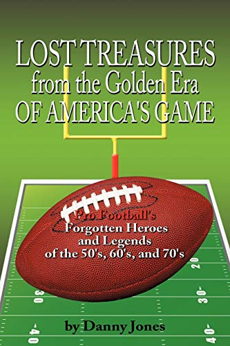 9781456716868: Lost Treasures from the Golden Era of America's Game: Pro Football's Forgotten Heroes and Legends of the 50's, 60's, and 70's
