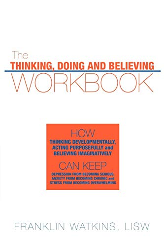 9781456717292: The Thinking, Doing And Believing Workbook: How Thinking Developmentally, Acting Purposefully And Believing Imaginatively Can Keep Depression From ... Chronic And Stress From Becoming Overwhelming