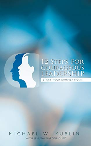 12 Steps For Courageous Leadership: Start your Journey now!: Kublin, M.W.; Mayer-Rodriguez, J.