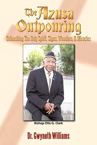 The Azusa Outpouring: Unleashing the Holy Spirit, Signs, Wonders, Miracles: Bishop Otis G. Clark