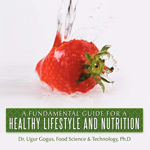 A Fundamental Guide for a Healthy Lifestyle and Nutrition: Dr. Ugur Gogus Ph. D