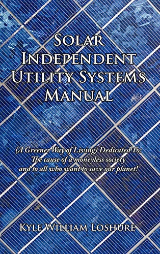 9781456739850: Solar Independent Utility Systems Manual: (A Greener Way of Living) Dedicated To: The cause of a moneyless society and to all who want to save our planet!