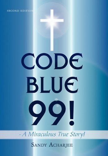 Code Blue 99 - A Miraculous True Story: Second Edition: Sandy Acharjee