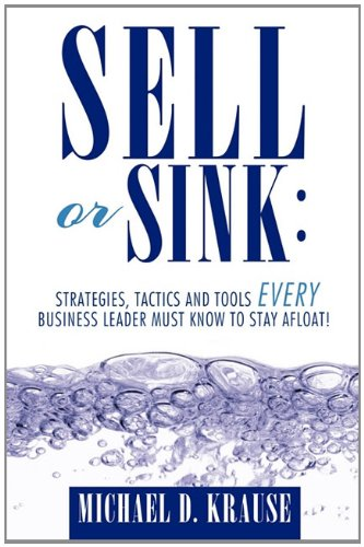 9781456750701: Sell or Sink: Strategies, Tactics and Tools Every Business Leader Must Know to Stay Afloat!