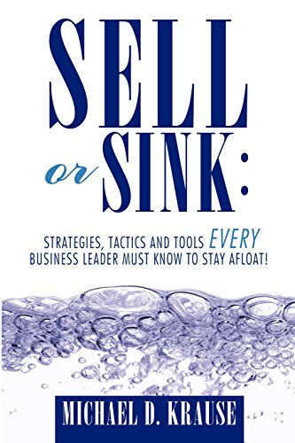 9781456750718: Sell or Sink: Strategies, Tactics and Tools Every Business Leader Must Know to Stay Afloat!