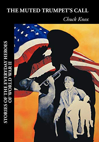 The Muted Trumpet's Call: Stories of the Everyday Heroes of World War II: Chuck Knox