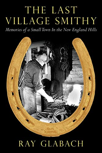 The Last Village Smithy: Memories of a Small Town in the New England Hills: Ray Glabach