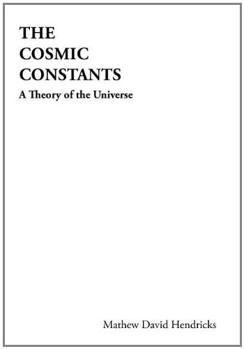 The Cosmic Constants: A Theory of the Universe: Mathew David Hendricks