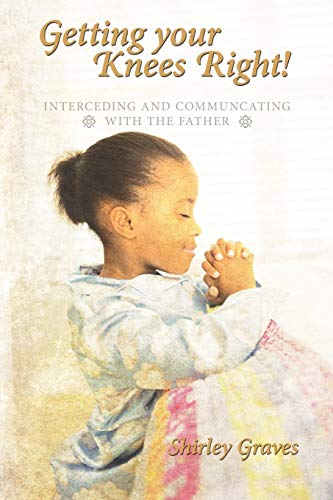 9781456763282: Getting your Knees Right!: Interceding And Communcating with The Father