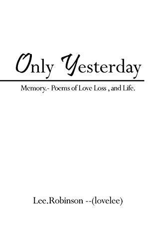 Only Yesterday Memory- Poems of Love Loss, and Life.: Lee Robinson