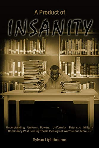 9781456783891: A Product of Insanity: Understanding Uniform Powers, Uniformity, Futuristic Military Dominancy 21st Century Thesis Ideological Warfare and More . . .