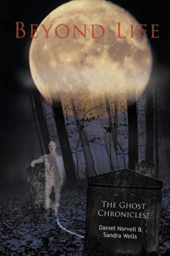 Beyond Life: The Ghost Chronicles!: Norvell, Daniel; Wells, Sandra
