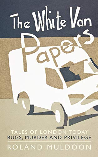 The White Van Papers: Tales Of London Today: Bugs, Murder And Privilege: Roland Muldoon