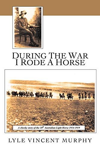 During the War I Rode a Horse: A Cheeky Story of the 10th Australian Light Horse 1914-1919: Lyle ...