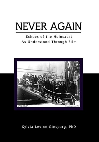 Never Again: Echoes of the Holocaust As Understood Through Film: Sylvia Levine PhD Ginsparg