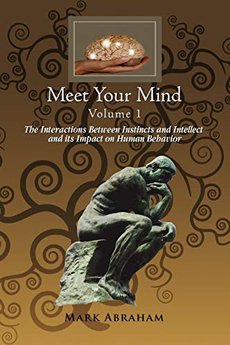 Meet Your Mind Volume 1: The Interactions Between Instincts and Intellect and Its Impact on Human ...