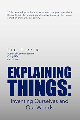 Explaining Things: Inventing Ourselves and Our Worlds: Lee Thayer