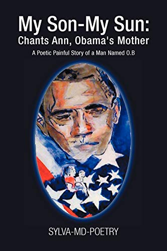 My Son-My Sun: Chants Ann, Obamas Mother: A Poetic Painful Story of a Man Named O.B: Sylva Portoian