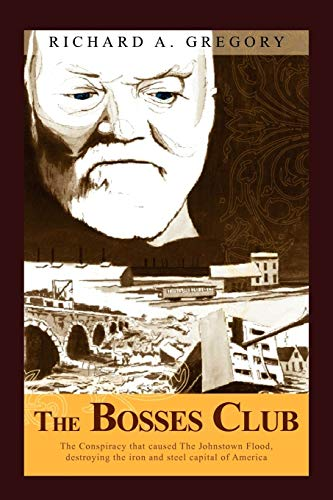 The Bosses Club: The conspiracy that caused the Johnstown Flood,destroying the iron and steel ...