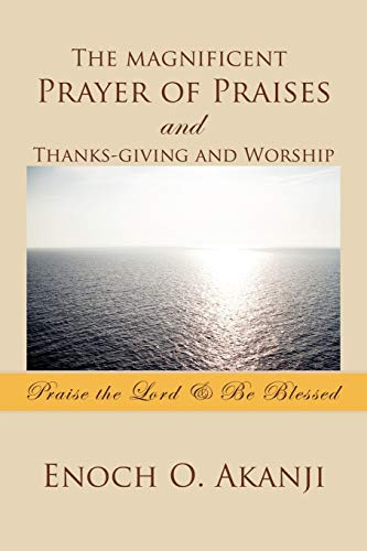 9781456872236: The magnificent Prayer of Praises and Thanks-giving and Worship: Praise the Lord & Be Blessed