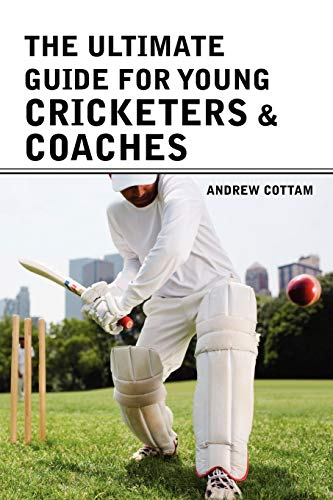 The Ultimate Guide for Young Cricketers Coaches: Andrew Cottam