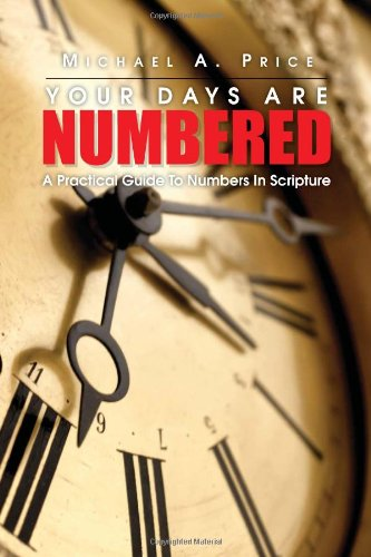 Your Days Are Numbered: A Practical Guide to Numbers in Scripture: Michael A. Price
