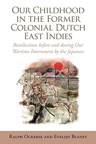 Our Childhood in the Former Colonial Dutch East Indies: Recollections Before and During Our Wartime...