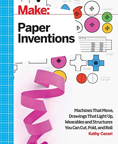 Make: Paper Inventions: Machines That Move, Drawings That Light Up, and Wearables and Structures ...