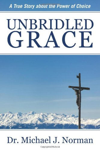 Unbridled Grace: A True Story about the Power of Choice: Dr. Michael J. Norman