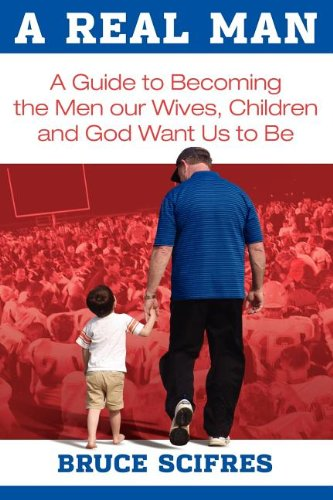 9781457505430: A Real Man: A Guide to Becoming the Men our Wives, Children and God Want Us to Be