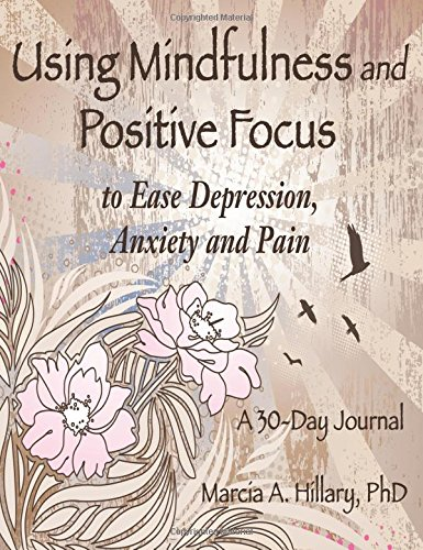 9781457514098: Using Mindfulness and Positive Focus to Ease Depression, Anxiety and Pain: A 30-Day Journal with Exercises to Power Your Journey To Inner Peace