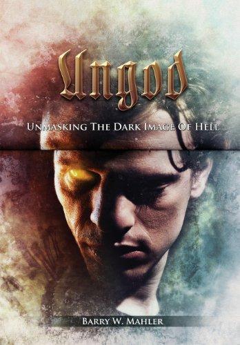 Ungod: Unmasking the Dark Image of Hell: Barry W. Mahler