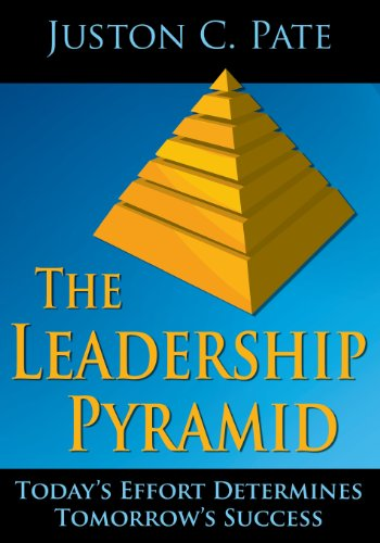 The Leadership Pyramid: Today's Effort Determines Tomorrow's: Juston C. Pate