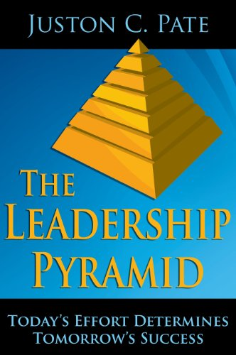 The Leadership Pyramid: Today's Effort Determines Tomorrow's: Pate, Juston C.