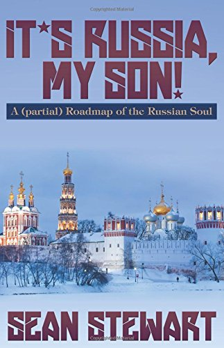 It's Russia, My Son. A (partial) Roadmap of the Russian Soul: Sean Stewart