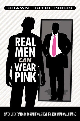 9781458200013: Real Men Can Wear Pink: Seven Life Strategies for Men to Achieve Transformational Change
