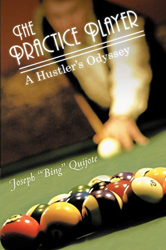The Practice Player A Hustlers Odyssey: Joseph Bing Quijote