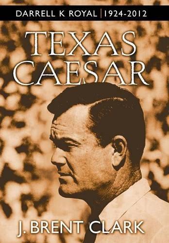 Texas Caesar: Darrell K Royal 1924-2012: J. Brent Clark