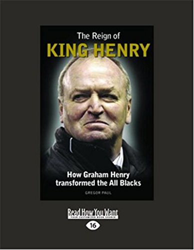 The Reign of King Henry: How Graham Henry Transformed the All Blacks: Gregor Paul