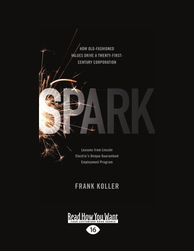 9781458721280: Spark: How Old-Fashioned Values Drive a Twenty-First-Century Corporation: Lessons from Lincoln Electrics Unique Guaranteed Employment Program
