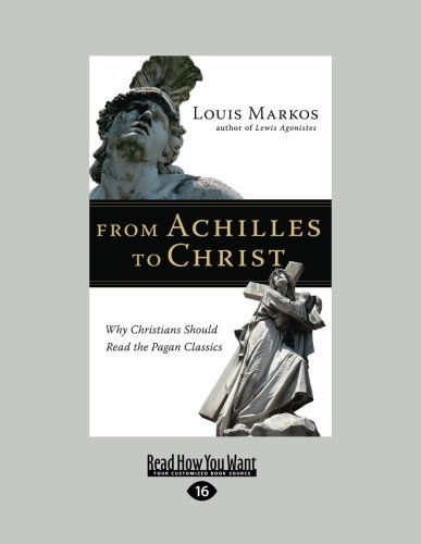 From Achilles to Christ: Why Christians Should Read the Pagan Classics: Louis Markos