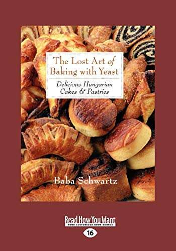 The Lost Art of Baking with Yeast Pastries: Delicious Hungarian Cakes (Large Print 16pt): Baba ...