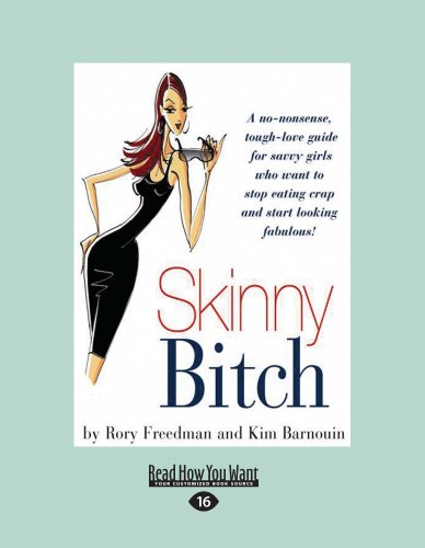 Skinny Bitch: A No-Nonsense, Tough-Love Guide For Savvy Girls Who Want to Stop Eating Crap and ...
