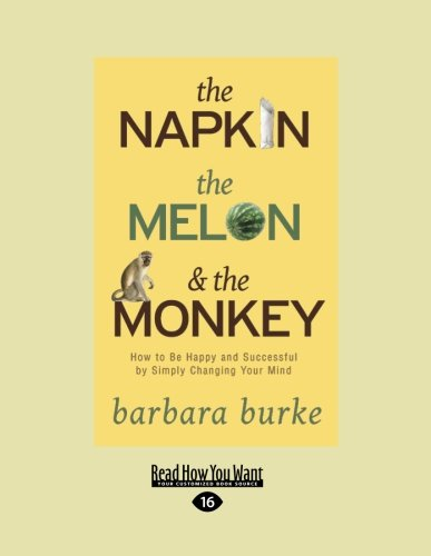 The Napkin, the Melon & the Monkey: How to Be Happy And Successful By Simply Changing Your Mind...