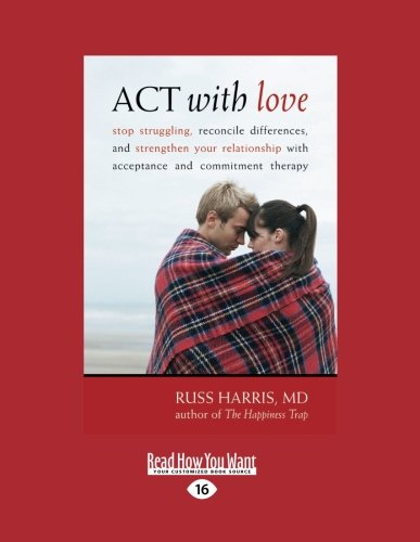 9781458756473: ACT with Love: Stop Struggling, Reconcile Differences, and Strengthen Your Relationship with Acceptance and Commitment Therapy (Large