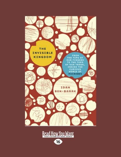9781458758149: The Invisible Kingdom: From the Tips of Our Fingers to the Tops of Our Trash, Inside the Curious World of Microbes