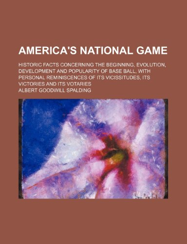 9781458805096: America's National Game; Historic Facts Concerning the Beginning, Evolution, Development and Popularity of Base Ball, with Personal Reminiscences of I