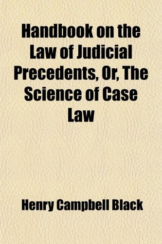 Handbook on the Law of Judicial Precedents, Or, the Science of Case Law (1458833240) by Black, Henry Campbell