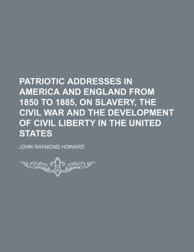 9781458839251: Patriotic Addresses in America and England From 1850 to 1885, on Slavery, the Civil War and the Development of Civil Liberty in the United States
