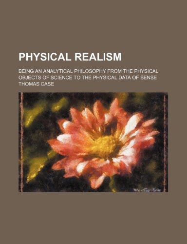 Physical Realism; Being an Analytical Philosophy From the Physical Objects of Science to the Physical Data of Sense (1458841731) by Thomas Case